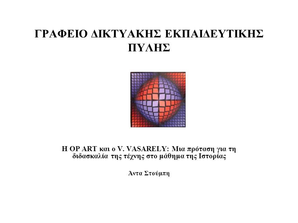 ΓΡΑΦΕΙΟ ΔΙΚΤΥΑΚΗΣ ΕΚΠΑΙΔΕΥΤΙΚΗΣ ΠΥΛΗΣ Η OP ART και ο V. VASARELY: Μια πρόταση για τη διδασκαλία της τέχνης στο μάθημα της Ιστορίας Άντα Στούμπη