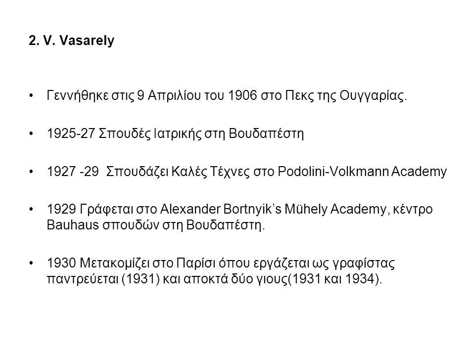 2. V. Vasarely •Γεννήθηκε στις 9 Απριλίου του 1906 στο Πεκς της Ουγγαρίας. •1925-27 Σπουδές Ιατρικής στη Βουδαπέστη •1927 -29 Σπουδάζει Καλές Τέχνες σ