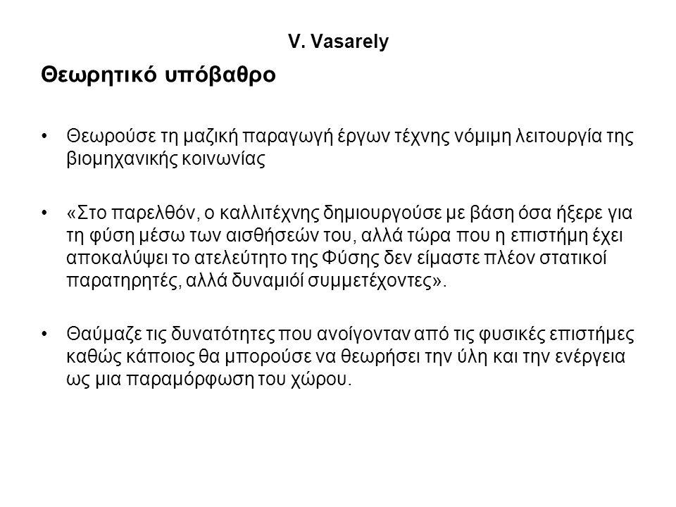 V. Vasarely Θεωρητικό υπόβαθρο •Θεωρούσε τη μαζική παραγωγή έργων τέχνης νόμιμη λειτουργία της βιομηχανικής κοινωνίας •«Στο παρελθόν, ο καλλιτέχνης δη