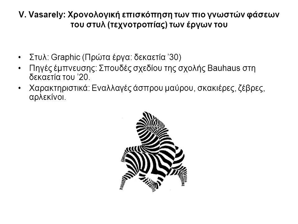 V. Vasarely: Χρονολογική επισκόπηση των πιο γνωστών φάσεων του στυλ (τεχνοτροπίας) των έργων του •Στυλ: Graphic (Πρώτα έργα: δεκαετία '30) •Πηγές έμπν