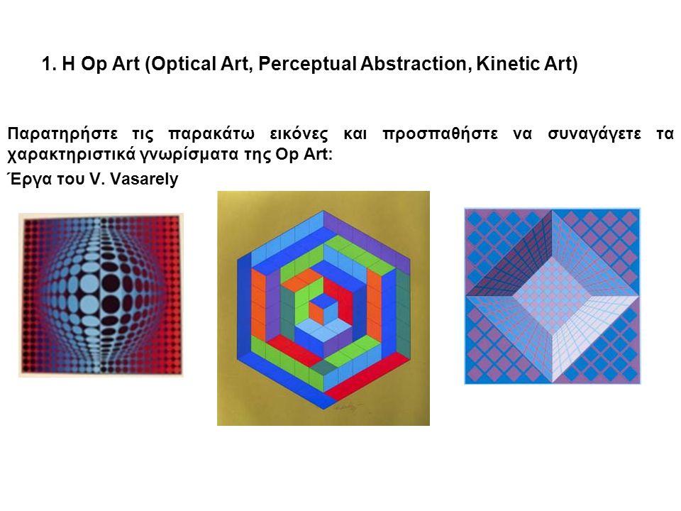 1. Η Op Art (Optical Art, Perceptual Abstraction, Kinetic Art) Παρατηρήστε τις παρακάτω εικόνες και προσπαθήστε να συναγάγετε τα χαρακτηριστικά γνωρίσ