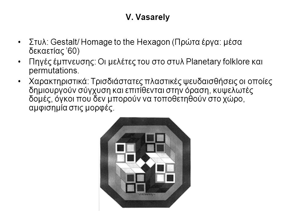 V. Vasarely •Στυλ: Gestalt/ Homage to the Hexagon (Πρώτα έργα: μέσα δεκαετίας '60) •Πηγές έμπνευσης: Οι μελέτες του στο στυλ Planetary folklore και pe
