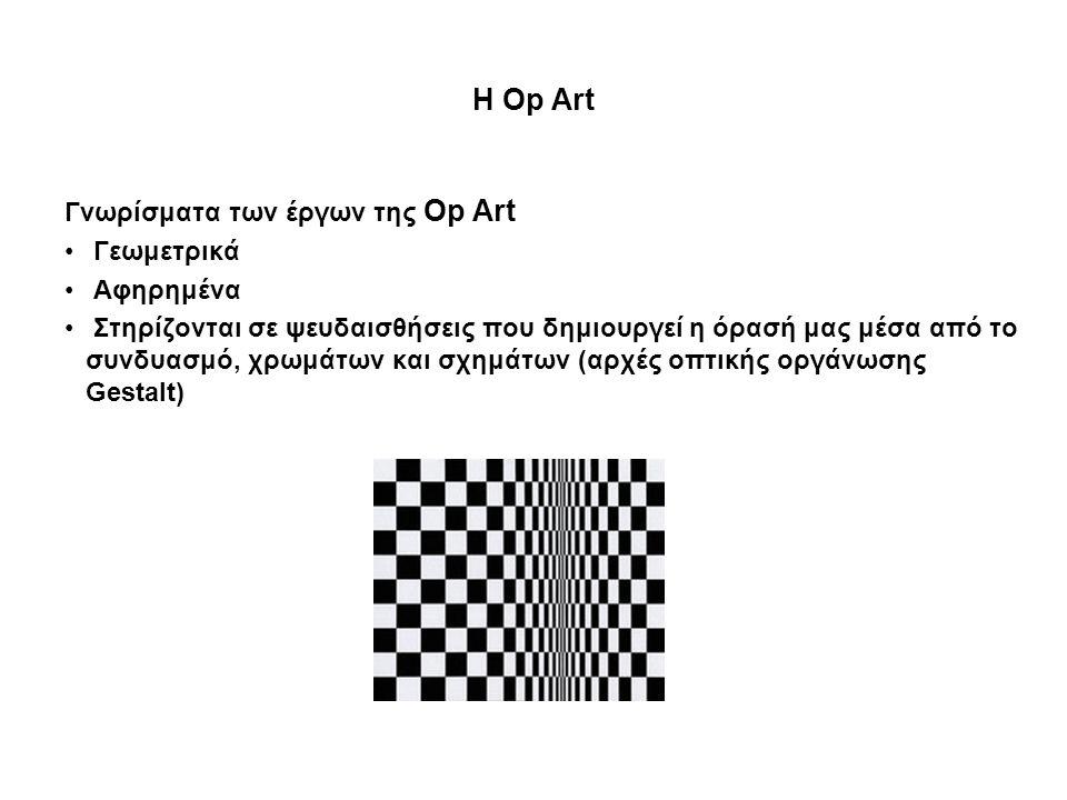 Η Op Art Γνωρίσματα των έργων της Op Art • Γεωμετρικά • Αφηρημένα • Στηρίζονται σε ψευδαισθήσεις που δημιουργεί η όρασή μας μέσα από το συνδυασμό, χρω