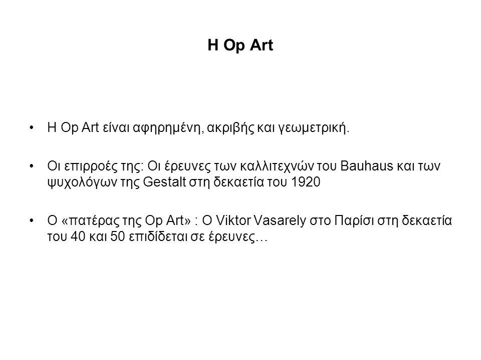 Η Op Art •Η Op Art είναι αφηρημένη, ακριβής και γεωμετρική. •Οι επιρροές της: Οι έρευνες των καλλιτεχνών του Βauhaus και των ψυχολόγων της Gestalt στη
