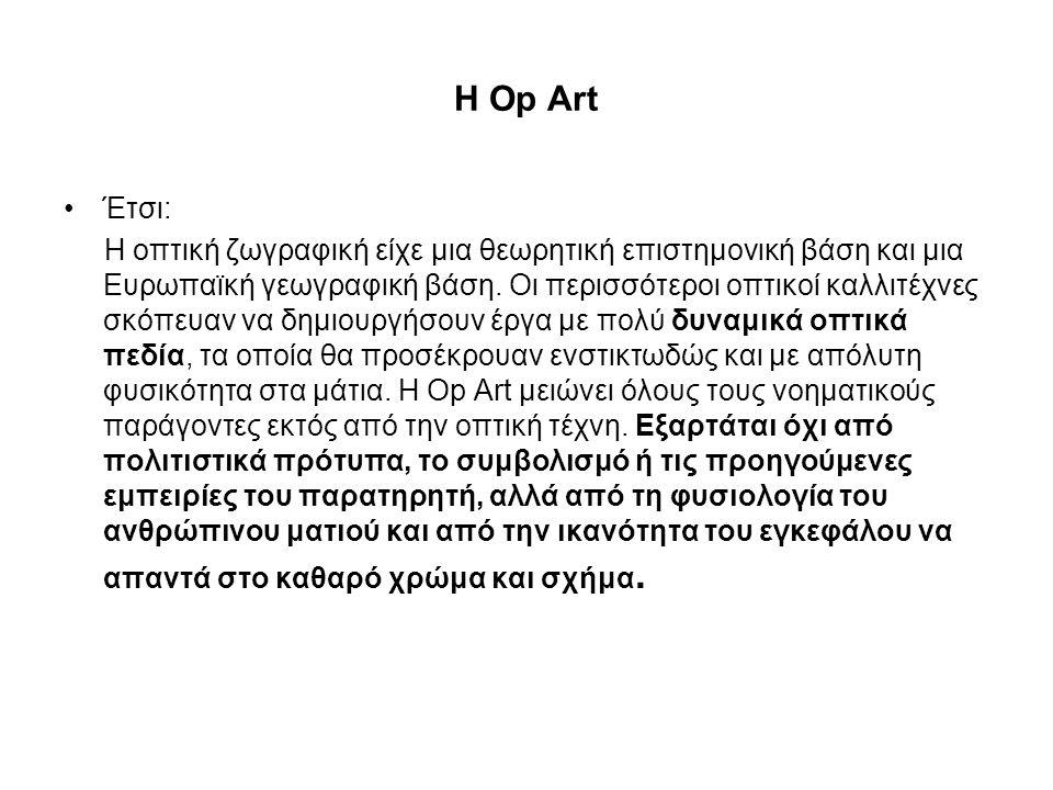 Η Op Art •Έτσι: Η οπτική ζωγραφική είχε μια θεωρητική επιστημονική βάση και μια Ευρωπαϊκή γεωγραφική βάση. Οι περισσότεροι οπτικοί καλλιτέχνες σκόπευα
