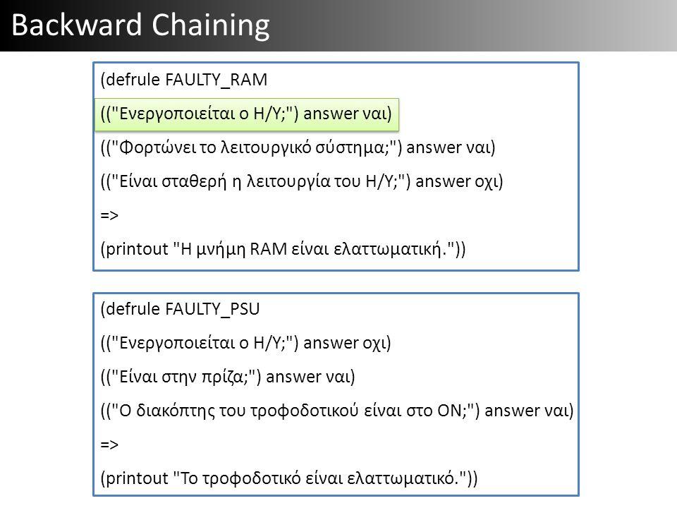 Backward Chaining (defrule FAULTY_PSU (( Ενεργοποιείται ο Η/Υ; ) answer οχι) (( Είναι στην πρίζα; ) answer ναι) (( Ο διακόπτης του τροφοδοτικού είναι στο ON; ) answer ναι) => (printout Το τροφοδοτικό είναι ελαττωματικό. )) (defrule FAULTY_RAM (( Ενεργοποιείται ο Η/Υ; ) answer ναι) (( Φορτώνει το λειτουργικό σύστημα; ) answer ναι) (( Είναι σταθερή η λειτουργία του Η/Υ; ) answer οχι) => (printout Η μνήμη RAM είναι ελαττωματική. ))