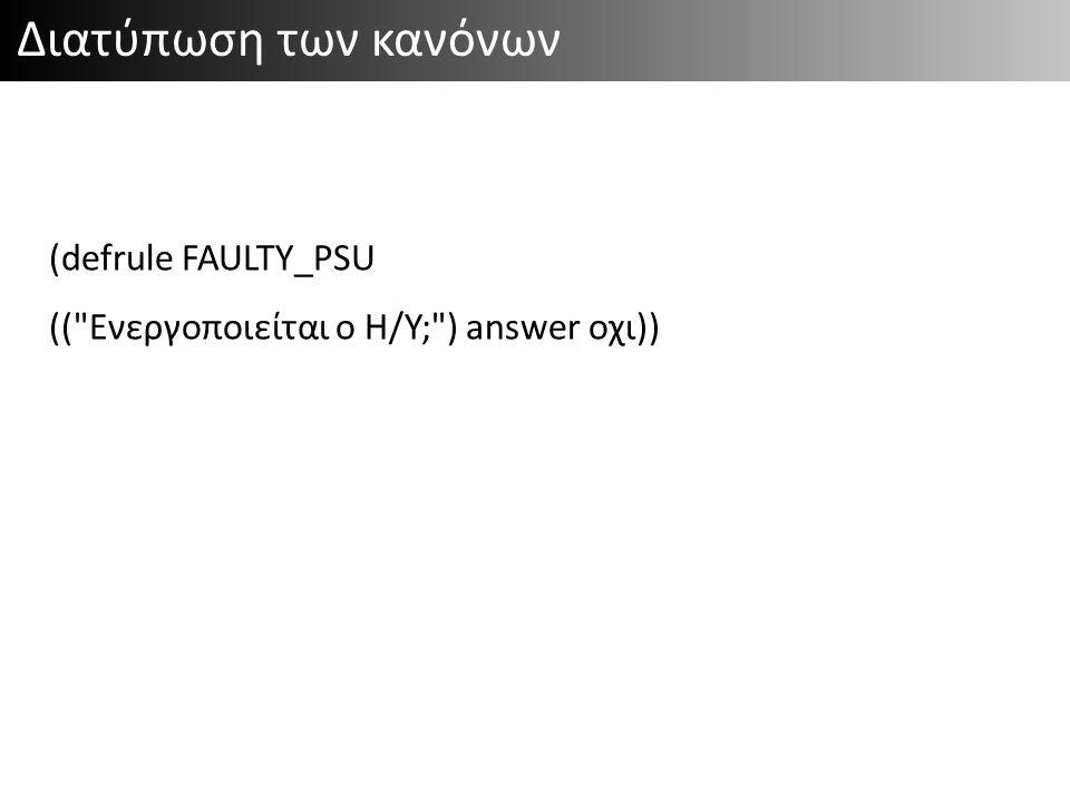 Διατύπωση των κανόνων (defrule FAULTY_PSU (( Ενεργοποιείται ο Η/Υ; ) answer οχι))