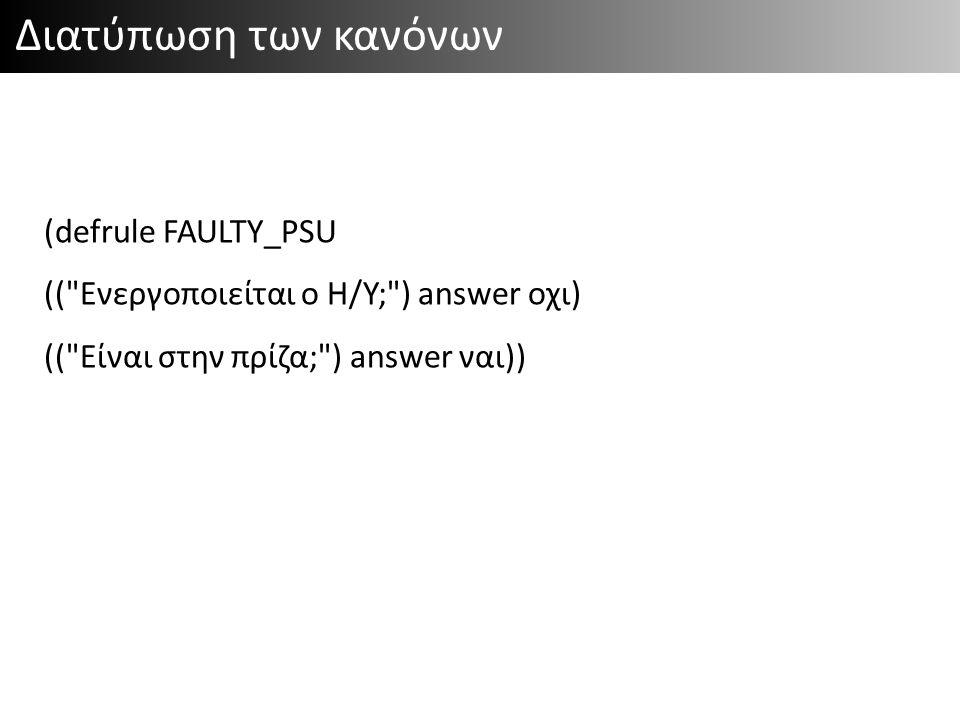 Διατύπωση των κανόνων (defrule FAULTY_PSU (( Ενεργοποιείται ο Η/Υ; ) answer οχι) (( Είναι στην πρίζα; ) answer ναι))