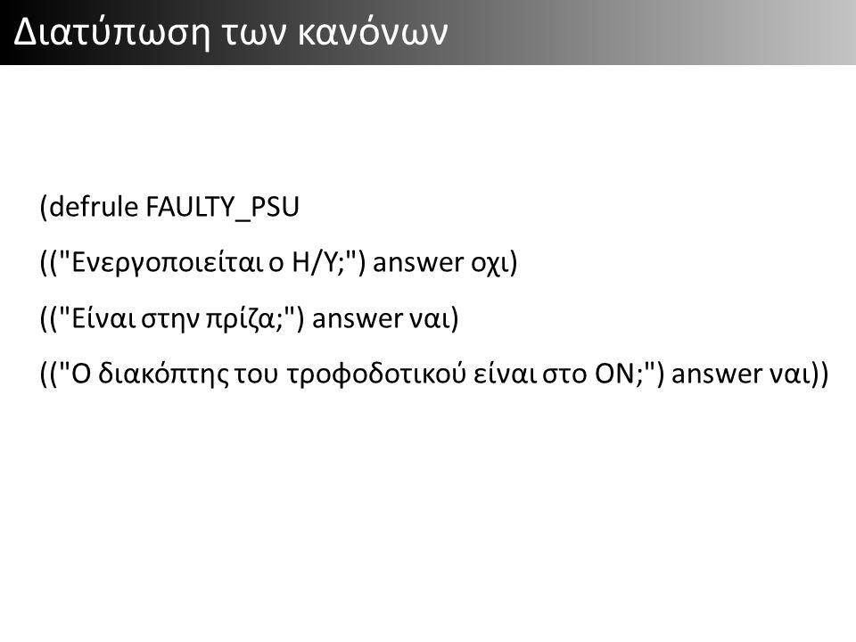 Διατύπωση των κανόνων (defrule FAULTY_PSU (( Ενεργοποιείται ο Η/Υ; ) answer οχι) (( Είναι στην πρίζα; ) answer ναι) (( Ο διακόπτης του τροφοδοτικού είναι στο ON; ) answer ναι) => (printout Το τροφοδοτικό είναι ελαττωματικό. ))