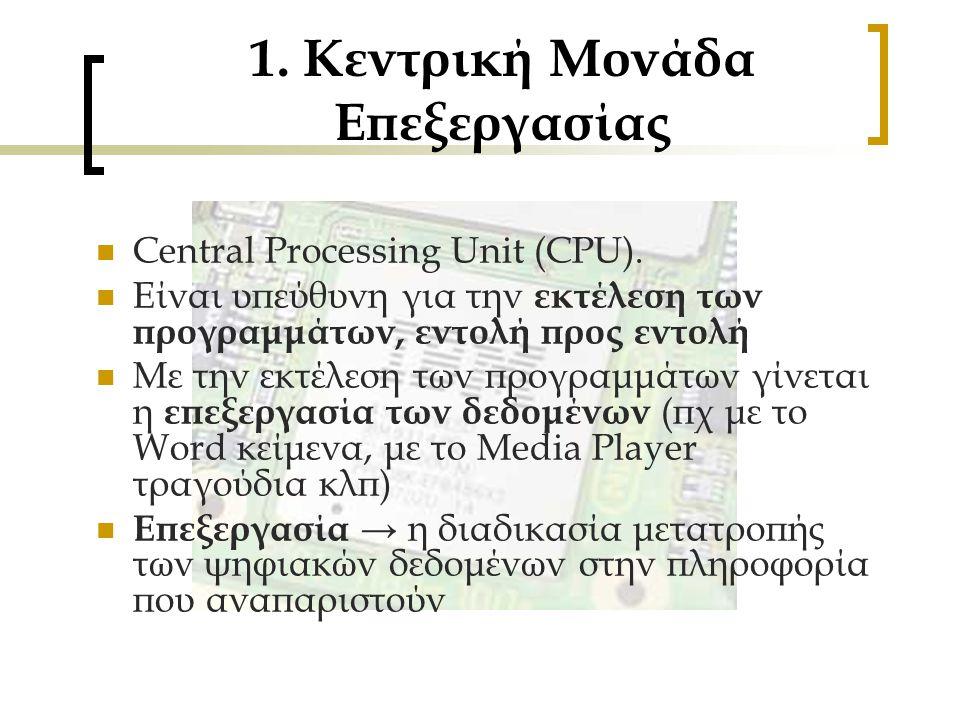 1. Κεντρική Μονάδα Επεξεργασίας CCentral Processing Unit (CPU). ΕΕίναι υπεύθυνη για την ε κτέλεση των προγραμμάτων, εντολή προς εντολή ΜΜε την ε
