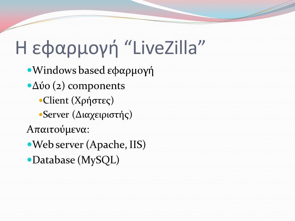 Η εφαρμογή LiveZilla  Windows based εφαρμογή  Δύο (2) components  Client (Χρήστες)  Server (Διαχειριστής) Απαιτούμενα:  Web server (Apache, IIS)  Database (MySQL)