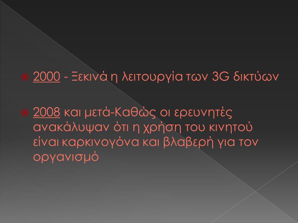  2000 - Ξεκινά η λειτουργία των 3G δικτύων  2008 και μετά-Καθώς οι ερευνητές ανακάλυψαν ότι η χρήση του κινητού είναι καρκινογόνα και βλαβερή για τον οργανισμό