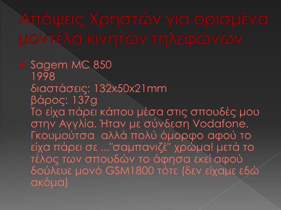  Sagem MC 850 1998 διαστάσεις: 132x50x21mm βάρος: 137g Το είχα πάρει κάπου μέσα στις σπουδές μου στην Αγγλία.