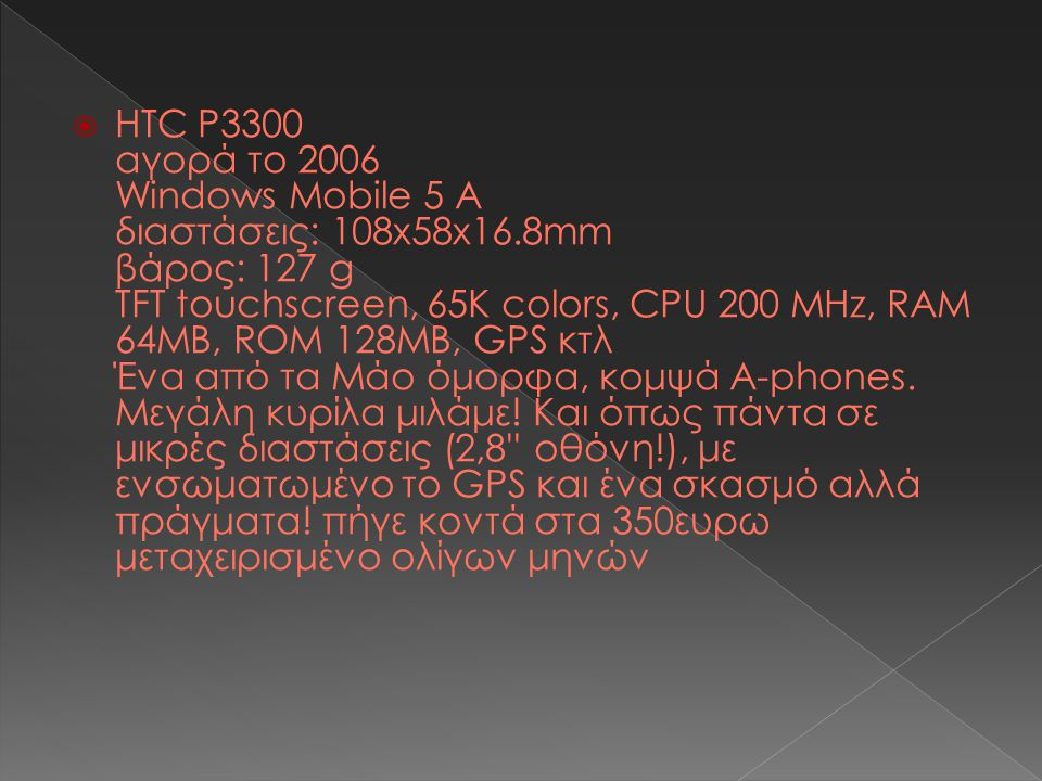  HTC P3300 αγορά το 2006 Windows Mobile 5 Α διαστάσεις: 108x58x16.8mm βάρος: 127 g TFT touchscreen, 65K colors, CPU 200 MHz, RAM 64MB, ROM 128MB, GPS κτλ Ένα από τα Μάο όμορφα, κομψά Α-phones.