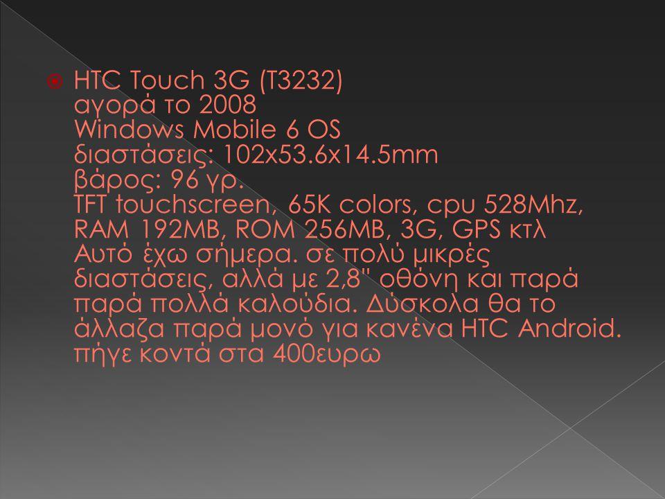  HTC Touch 3G (T3232) αγορά το 2008 Windows Mobile 6 OS διαστάσεις: 102x53.6x14.5mm βάρος: 96 γρ.