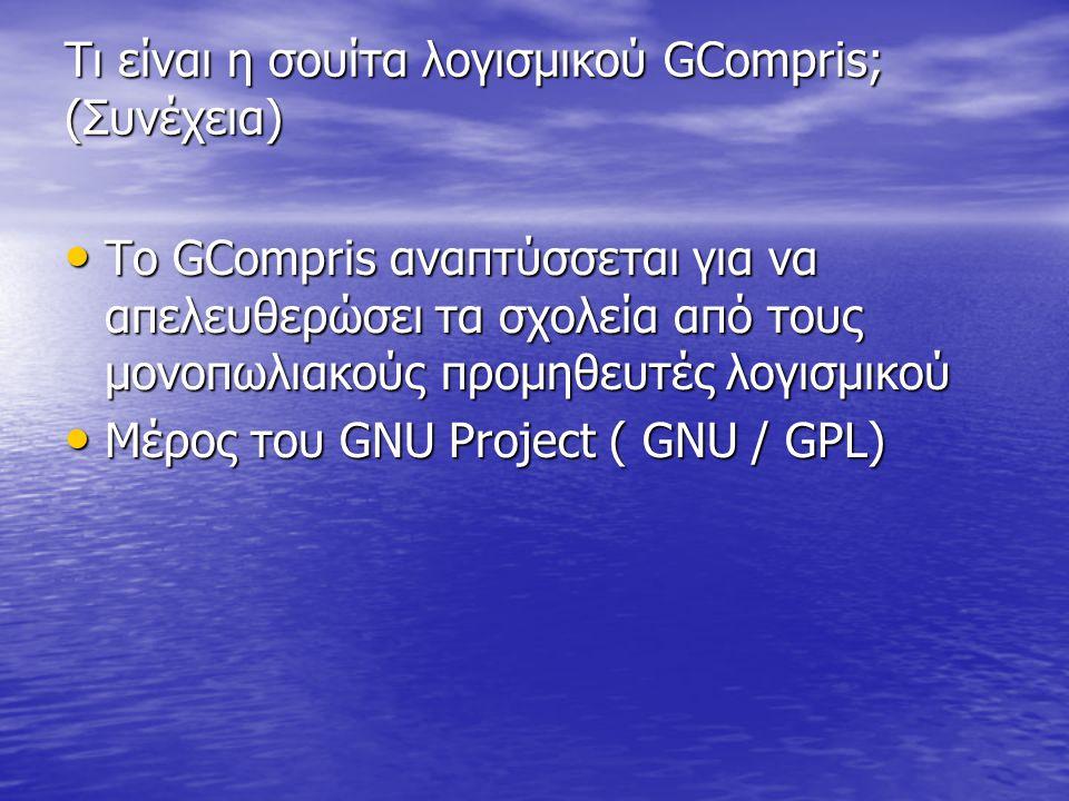 Τι είναι η σουίτα λογισμικού GCompris; (Συνέχεια) • Το GCompris αναπτύσσεται για να απελευθερώσει τα σχολεία από τους μονοπωλιακούς προμηθευτές λογισμικού • Μέρος του GNU Project ( GNU / GPL)