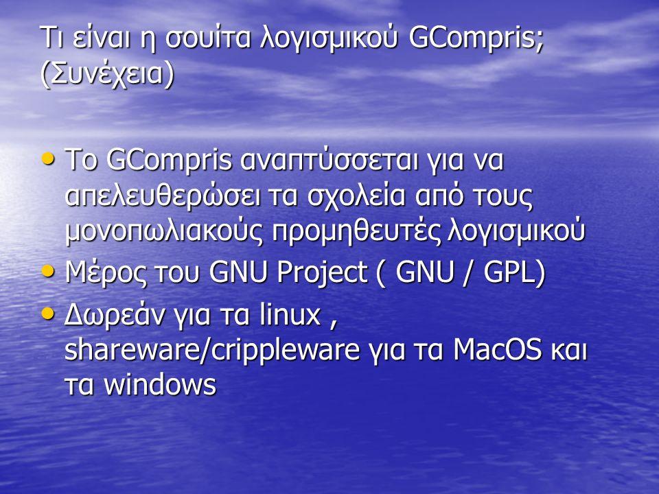 Τι είναι η σουίτα λογισμικού GCompris; (Συνέχεια) • Το GCompris αναπτύσσεται για να απελευθερώσει τα σχολεία από τους μονοπωλιακούς προμηθευτές λογισμικού • Μέρος του GNU Project ( GNU / GPL) • Δωρεάν για τα linux, shareware/crippleware για τα MacOS και τα windows