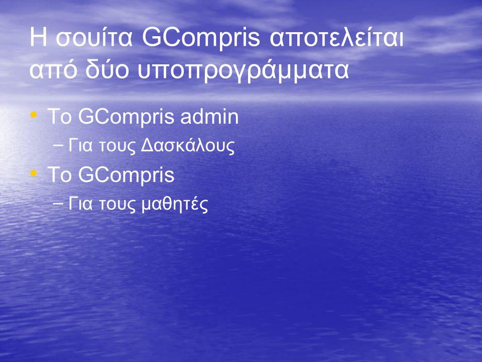H σουίτα GCompris αποτελείται από δύο υποπρογράμματα • • Το GCompris admin – – Για τους Δασκάλους • • Το GCompris – – Για τους μαθητές