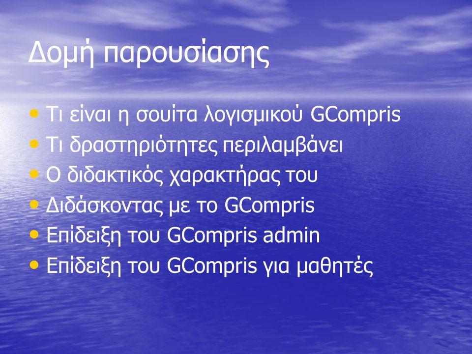Δομή παρουσίασης • • Τι είναι η σουίτα λογισμικού GCompris • • Τι δραστηριότητες περιλαμβάνει • • Ο διδακτικός χαρακτήρας του • • Διδάσκοντας με το GCompris • • Επίδειξη του GCompris admin • • Επίδειξη του GCompris για μαθητές
