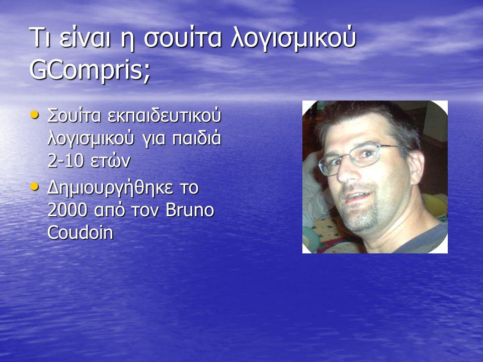Τι είναι η σουίτα λογισμικού GCompris; • Σουίτα εκπαιδευτικού λογισμικού για παιδιά 2-10 ετών • Δημιουργήθηκε το 2000 από το ν Bruno Coudoin • Μεταφρασμένο σε πάνω από 50 γλώσσες( και στα Ελληνικά)