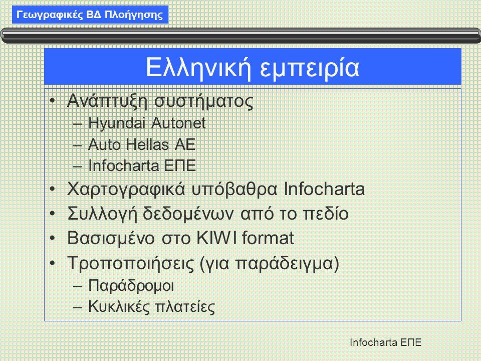 Γεωγραφικές ΒΔ Πλοήγησης Infocharta ΕΠΕ Ελληνική εμπειρία •Ανάπτυξη συστήματος –Hyundai Autonet –Auto Hellas ΑΕ –Infocharta ΕΠΕ •Χαρτογραφικά υπόβαθρα Infocharta •Συλλογή δεδομένων από το πεδίο •Βασισμένο στο KIWI format •Τροποποιήσεις (για παράδειγμα) –Παράδρομοι –Κυκλικές πλατείες