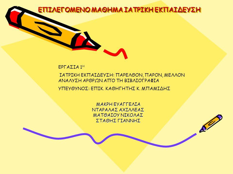 ΕΠΙΛΕΓΟΜΕΝΟ ΜΑΘΗΜΑ ΙΑΤΡΙΚΗ ΕΚΠΑΙΔΕΥΣΗ ΜΑΚΡΗ ΕΥΑΓΓΕΛΙΑ ΝΤΑΡΑΛΑΣ ΑΧΙΛΛΕΑΣ ΜΑΤΘΑΙΟΥ ΝΙΚΟΛΑΣ ΣΤΑΘΗΣ ΓΙΑΝΝΗΣ ΕΡΓΑΣΙΑ 1 Η ΙΑΤΡΙΚΗ ΕΚΠΑΙΔΕΥΣΗ: ΠΑΡΕΛΘΟΝ, ΠΑΡΟΝ, ΜΕΛΛΟΝ ΑΝΑΛΥΣΗ ΑΡΘΡΩΝ ΑΠΌ ΤΗ ΒΙΒΛΙΟΓΡΑΦΙΑ ΥΠΕΥΘΥΝΟΣ: ΕΠΙΚ.