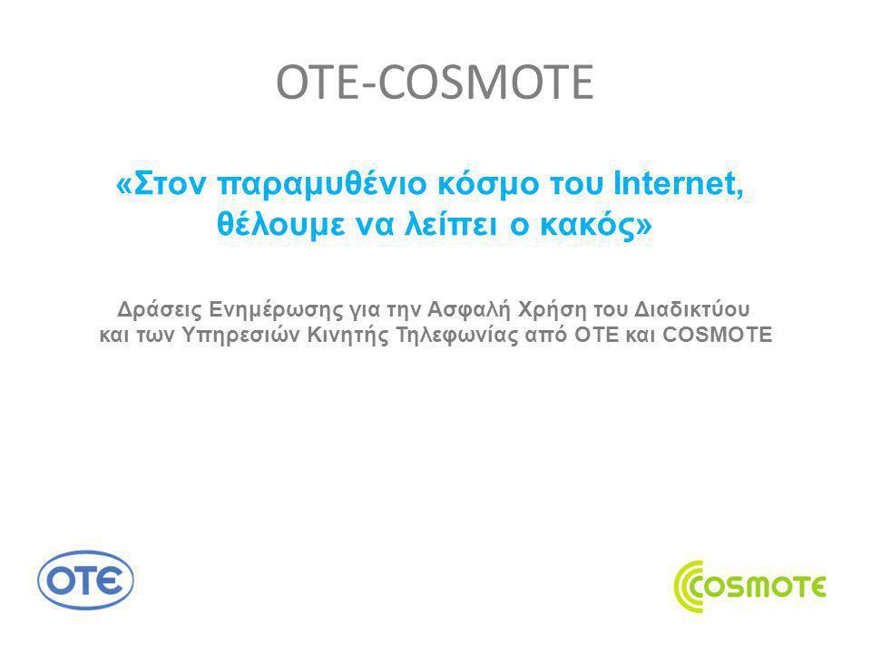 Δράσεις Ενημέρωσης για την Ασφαλή Χρήση του Διαδικτύου και των Υπηρεσιών Κινητής Τηλεφωνίας από ΟΤΕ και COSMOTE Με αφορμή τον εορτασμό της Ημέρας Ασφαλούς Διαδικτύου και για την καλύτερη ενημέρωση του κοινού εγκαινιάζουμε μια νέα καμπάνια, που περιλαμβάνει καταχωρήσεις στον Τύπο, ραδιοφωνικά σποτ, internet banners, ενημερώσεις στο facebook και στο twitter, αλλά και εκδηλώσεις.νέα καμπάνια Την Παρασκευή 10 και το Σάββατο 11 Φεβρουαρίου, σε συνεργασία με το Saferinternet.gr και τη Μονάδα Εφηβικής Υγείας (Μ.Ε.Υ.) της Β΄ Παιδιατρικής Κλινικής του Πανεπιστημίου Αθηνών, θα πραγματοποιηθεί διήμερη διαδραστική ενημερωτική ενέργεια στο The Mall Αthens, με στόχο να συνομιλήσουμε με όλες τις ηλικίες που επισκέπτονται το εμπορικό κέντρο και να τους εφιστούμε την προσοχή σε θέματα ασφαλούς πλοήγησης στο διαδίκτυο, αλλά και θέματα εθισμού των νέων.