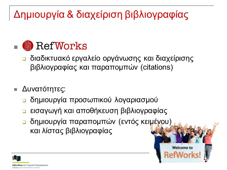 Δημιουργία & διαχείριση βιβλιογραφίας  RefWorks  διαδικτυακό εργαλείο οργάνωσης και διαχείρισης βιβλιογραφίας και παραπομπών (citations)  Δυνατότητ
