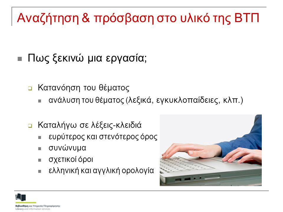 Αναζήτηση & πρόσβαση στο υλικό της ΒΤΠ  Πως ξεκινώ μια εργασία;  Κατανόηση του θέματος  ανάλυση του θέματος ( λεξικά, εγκυκλοπαίδειες, κλπ.)  Κατα