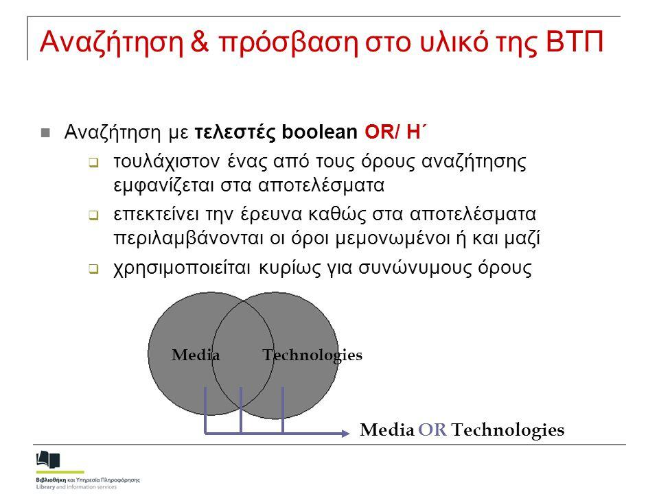Αναζήτηση & πρόσβαση στο υλικό της ΒΤΠ  Αναζήτηση με τελεστές boolean OR/ Η΄  τουλάχιστον ένας από τους όρους αναζήτησης εμφανίζεται στα αποτελέσματ