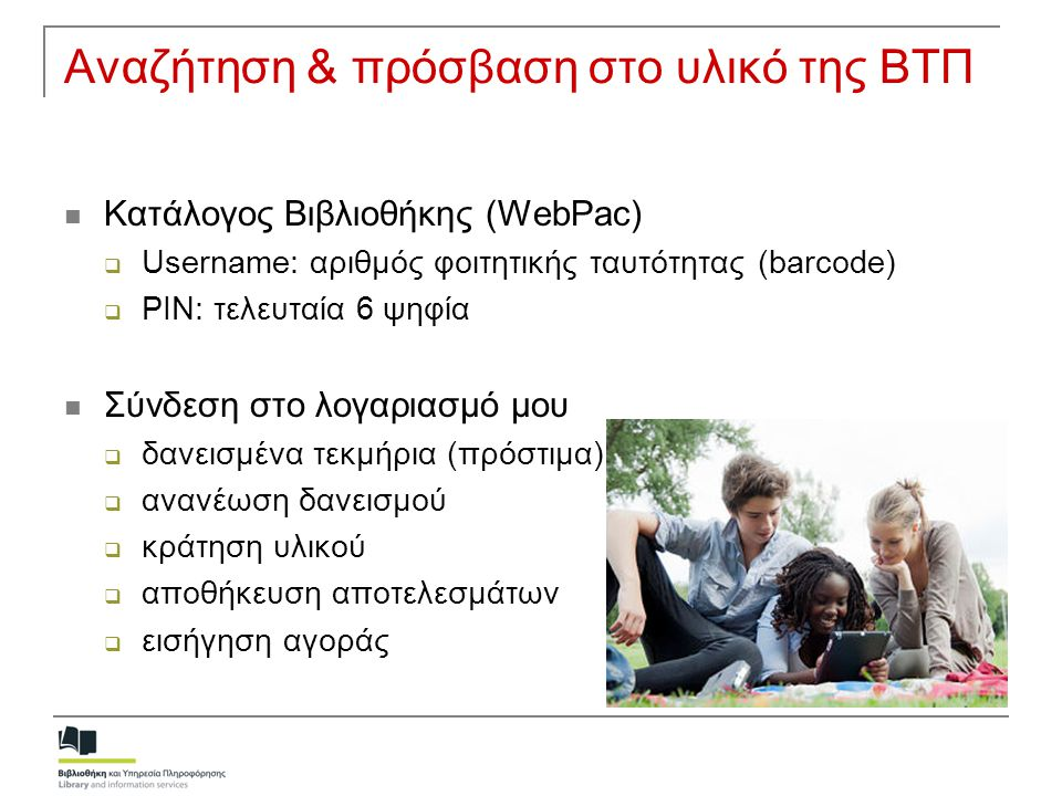 Αναζήτηση & πρόσβαση στο υλικό της ΒΤΠ  Κατάλογος Βιβλιοθήκης (WebPac)  Username: αριθμός φοιτητικής ταυτότητας (barcode)  PIN: τελευταία 6 ψηφία 