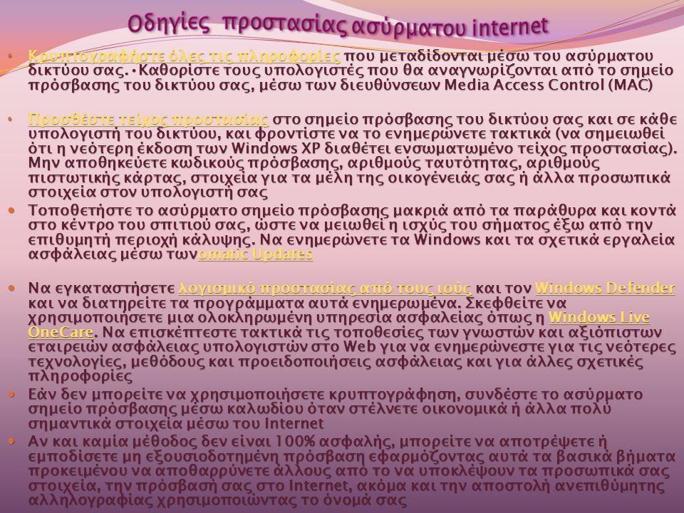 • Κρυπτογραφήστε όλες τις πληροφορίες που μεταδίδονται μέσω του ασύρματου δικτύου σας.•Καθορίστε τους υπολογιστές που θα αναγνωρίζονται από το σημείο πρόσβασης του δικτύου σας, μέσω των διευθύνσεων Media Access Control (MAC) Κρυπτογραφήστε όλες τις πληροφορίες Κρυπτογραφήστε όλες τις πληροφορίες • Προσθέστε τείχος προστασίας στο σημείο πρόσβασης του δικτύου σας και σε κάθε υπολογιστή του δικτύου, και φροντίστε να το ενημερώνετε τακτικά (να σημειωθεί ότι η νεότερη έκδοση των Windows XP διαθέτει ενσωματωμένο τείχος προστασίας).