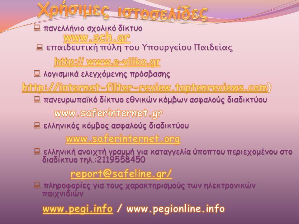  πανελλήνιο σχολικό δίκτυο  επαιδευτική πύλη του Υπουργείου Παιδείας  επαιδευτική πύλη του Υπουργείου Παιδείας  λογισμικά ελεγχόμενης πρόσβασης  πανευρωπαϊκό δίκτυο εθνικών κόμβων ασφαλούς διαδικτύου  ελληνικός κόμβος ασφαλούς διαδικτύου  ελληνική ανοιχτή γραμμή για καταγγελία ύποπτου περιεχομένου στο διαδίκτυο τηλ.:2119558450  πληροφορίες για τους χαρακτηρισμούς των ηλεκτρονικών παιχνιδιών