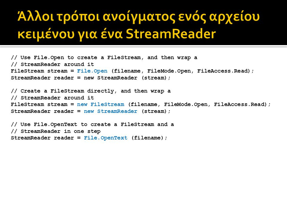 // Use File.Open to create a FileStream, and then wrap a // StreamReader around it FileStream stream = File.Open (filename, FileMode.Open, FileAccess.Read); StreamReader reader = new StreamReader (stream); // Create a FileStream directly, and then wrap a // StreamReader around it FileStream stream = new FileStream (filename, FileMode.Open, FileAccess.Read); StreamReader reader = new StreamReader (stream); // Use File.OpenText to create a FileStream and a // StreamReader in one step StreamReader reader = File.OpenText (filename);