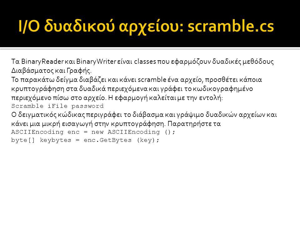 using System; using System.IO; using System.Text; class MyApp { const int bufsize = 1024; static void Main (string[] args) { if (args.Length < 2) { Console.WriteLine ( Syntax: SCRAMBLE filename key ); return; } string filename = args[0]; string key = args[1]; FileStream stream = null; try { stream = File.Open (filename, FileMode.Open, FileAccess.ReadWrite); BinaryReader reader = new BinaryReader (stream); BinaryWriter writer = new BinaryWriter (stream); ASCIIEncoding enc = new ASCIIEncoding (); byte[] keybytes = enc.GetBytes (key); byte[] buffer = new byte[bufsize]; byte[] keybuf = new byte[bufsize + keybytes.Length - 1]; int count = (1024 + keybytes.Length - 1) / keybytes.Length; for (int i=0; i<count; i++) Array.Copy (keybytes, 0, keybuf, i * keybytes.Length, keybytes.Length); long lBytesRemaining = stream.Length; while (lBytesRemaining > 0) { long lPosition = stream.Position; int nBytesRequested = (int) System.Math.Min (bufsize, lBytesRemaining); int nBytesRead = reader.Read (buffer, 0, nBytesRequested); for (int i=0; i<nBytesRead; i++) buffer[i] ^= keybuf[i]; stream.Seek (lPosition, SeekOrigin.Begin); writer.Write (buffer, 0, nBytesRead); lBytesRemaining -= nBytesRead; } Η κρυπτογράφηση γίνεται εδώ
