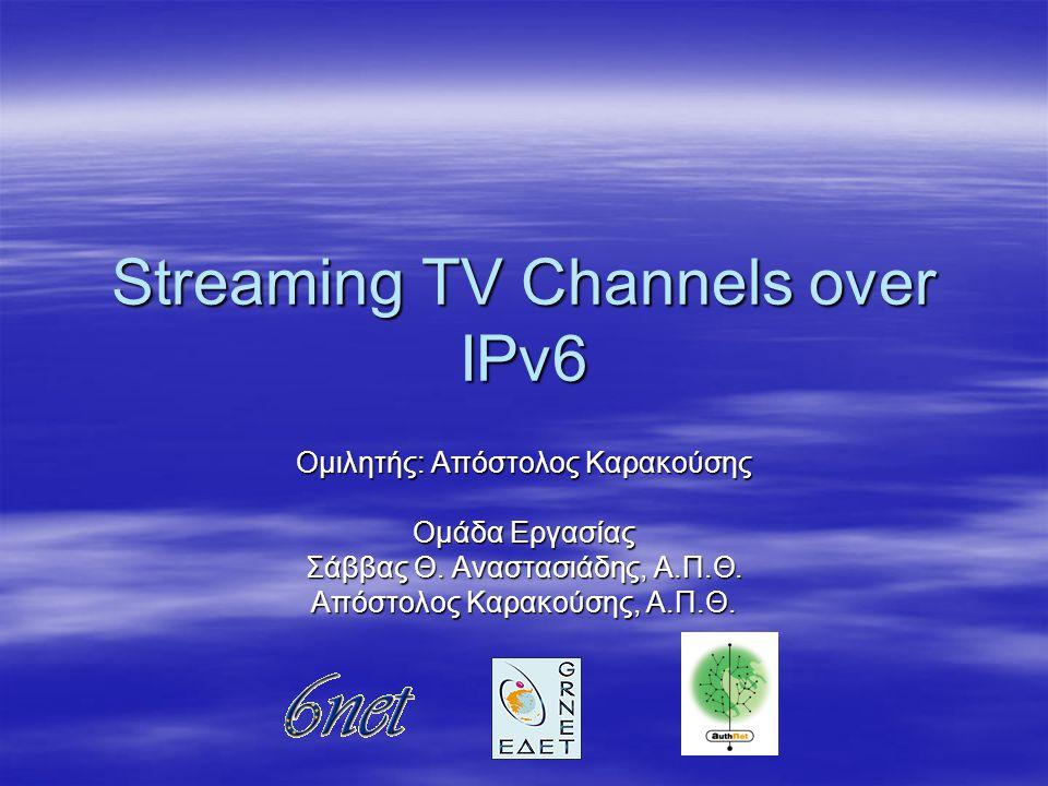 Streaming TV Channels over IPv6 Ομιλητής: Απόστολος Καρακούσης Ομάδα Εργασίας Σάββας Θ.