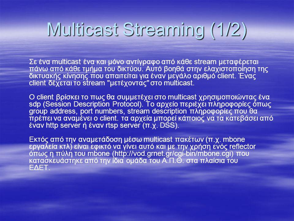 Multicast Streaming (1/2) Σε ένα multicast ένα και μόνο αντίγραφο από κάθε stream μεταφέρεται πάνω από κάθε τμήμα του δικτύου. Αυτό βοηθά στην ελαχιστ