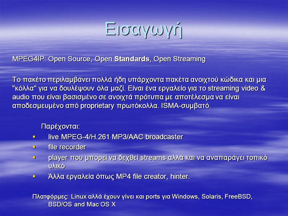 Εισαγωγή MPEG4IP: Open Source, Open Standards, Open Streaming Το πακέτο περιλαμβάνει πολλά ήδη υπάρχοντα πακέτα ανοιχτού κώδικα και μια