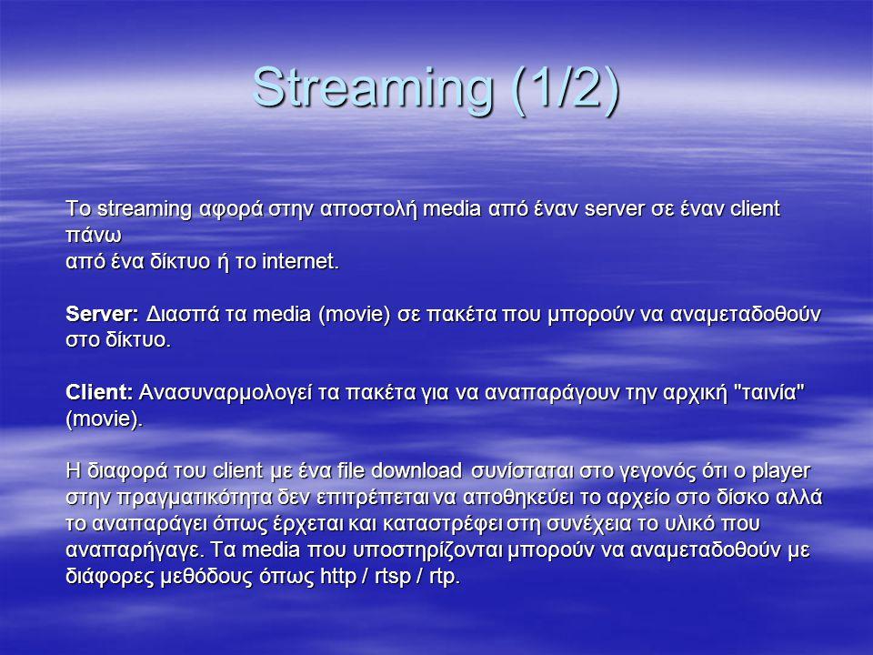 Streaming (1/2) Το streaming αφορά στην αποστολή media από έναν server σε έναν client πάνω από ένα δίκτυο ή το internet. Server: Διασπά τα media (movi