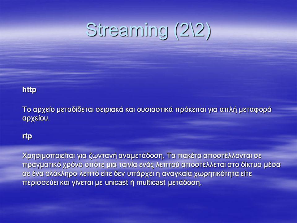 Streaming (2\2) http Το αρχείο μεταδίδεται σειριακά και ουσιαστικά πρόκειται για απλή μεταφορά αρχείου. rtp Χρησιμοποιείται για ζωντανή αναμετάδοση. Τ