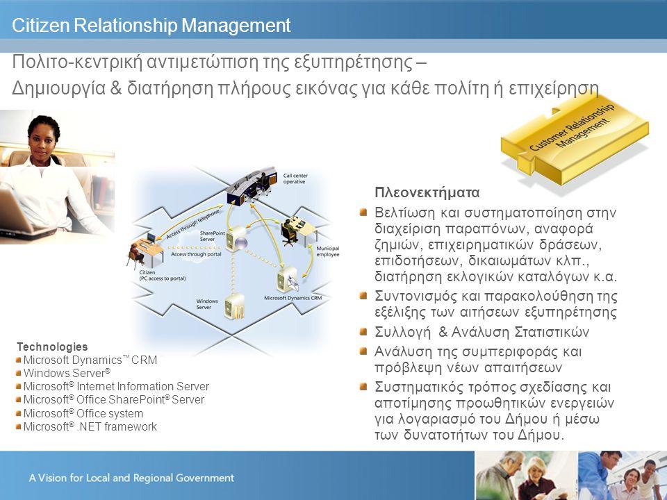 Citizen Relationship Management Πολιτο-κεντρική αντιμετώπιση της εξυπηρέτησης – Δημιουργία & διατήρηση πλήρους εικόνας για κάθε πολίτη ή επιχείρηση Πλεονεκτήματα Βελτίωση και συστηματοποίηση στην διαχείριση παραπόνων, αναφορά ζημιών, επιχειρηματικών δράσεων, επιδοτήσεων, δικαιωμάτων κλπ., διατήρηση εκλογικών καταλόγων κ.α.