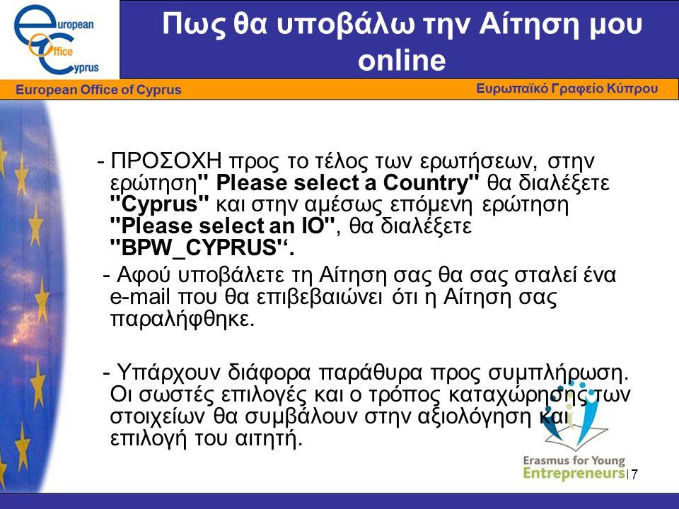 17 Πως θα υποβάλω την Αίτηση μου online - ΠΡΟΣΟΧΗ προς το τέλος των ερωτήσεων, στην ερώτηση Please select a Country θα διαλέξετε Cyprus και στην αμέσως επόμενη ερώτηση Please select an IO , θα διαλέξετε BPW_CYPRUS '.