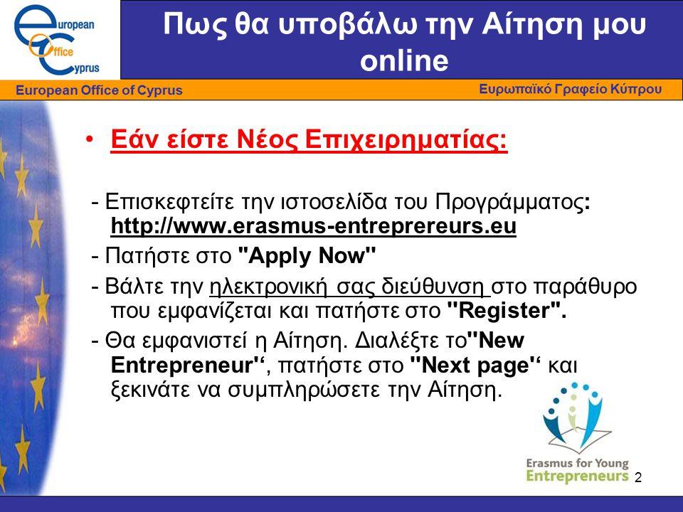 2 Πως θα υποβάλω την Αίτηση μου online •Εάν είστε Νέος Επιχειρηματίας: - Επισκεφτείτε την ιστοσελίδα του Προγράμματος: http://www.erasmus-entreprereurs.eu - Πατήστε στο Apply Now - Βάλτε την ηλεκτρονική σας διεύθυνση στο παράθυρο που εμφανίζεται και πατήστε στο Register .