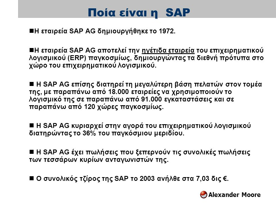 Alexander Moore  Η εταιρεία SAP AG δημιουργήθηκε το 1972.  Η εταιρεία SAP AG αποτελεί την ηγέτιδα εταιρεία του επιχειρηματικού λογισμικού (ERP) παγκ