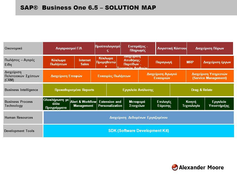 Alexander Moore SAP® Business One – Απλό αλλά Δυνατό Δοκιμασμένο προϊόν για μικρές εταιρείες, εύκολο στη χρήση, με μεγάλο εύρος λειτουργιών  Βασισμένο σε περιβάλλον Windows, SQL database, με εξελιγμένες δυνατότητες στο διαδικτυο  Ολοκληρωμένο λογισμικό: Οικονομικά, Λογιστική, Πωλήσεις, Αγορές, Τράπεζες, Αποθήκες, Κοστολόγηση, Παραγωγή, Service  Πελατοκεντρική προσέγγιση CRM και όχι λογιστικοκεντρικη Κύρια οφέλη για τους χρήστες  Φιλικό και εύκολο στη χρήση  Εγκατάσταση σε λίγες μέρες  Απλό στην παραμετροποίηση  Άμεσο οικονομικό όφελος (ROI)  Προσιτό στην τιμή, χαμηλό κόστος  Νέες τεχνολογίες όπως αναζήτησης, συσχετισμού, Drag & Relate
