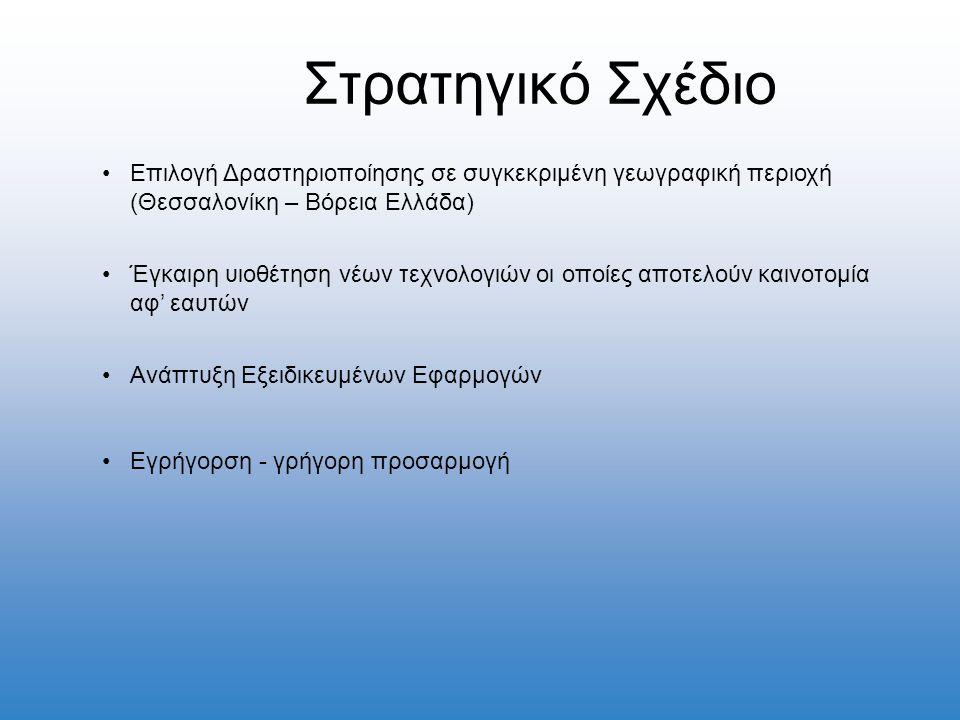 Στρατηγικό Σχέδιο •Επιλογή Δραστηριοποίησης σε συγκεκριμένη γεωγραφική περιοχή (Θεσσαλονίκη – Βόρεια Ελλάδα) •Έγκαιρη υιοθέτηση νέων τεχνολογιών οι οποίες αποτελούν καινοτομία αφ' εαυτών •Ανάπτυξη Εξειδικευμένων Εφαρμογών •Εγρήγορση - γρήγορη προσαρμογή