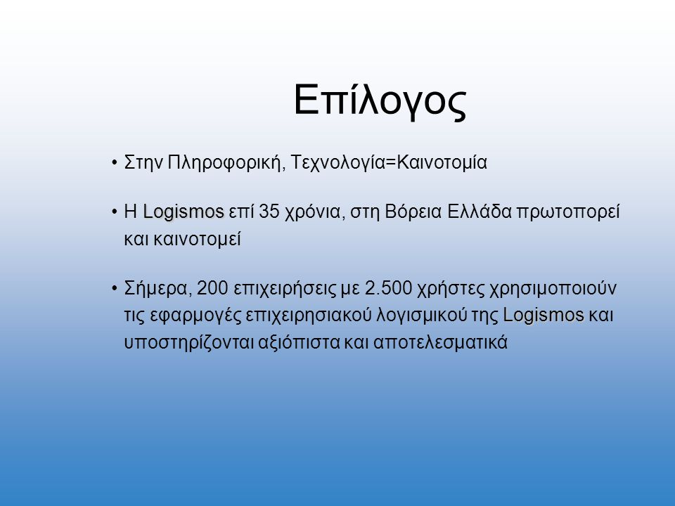 Επίλογος •Στην Πληροφορική, Τεχνολογία=Καινοτομία Logismos •H Logismos επί 35 χρόνια, στη Βόρεια Ελλάδα πρωτοπορεί και καινοτομεί Logismos •Σήμερα, 200 επιχειρήσεις με 2.500 χρήστες χρησιμοποιούν τις εφαρμογές επιχειρησιακού λογισμικού της Logismos και υποστηρίζονται αξιόπιστα και αποτελεσματικά