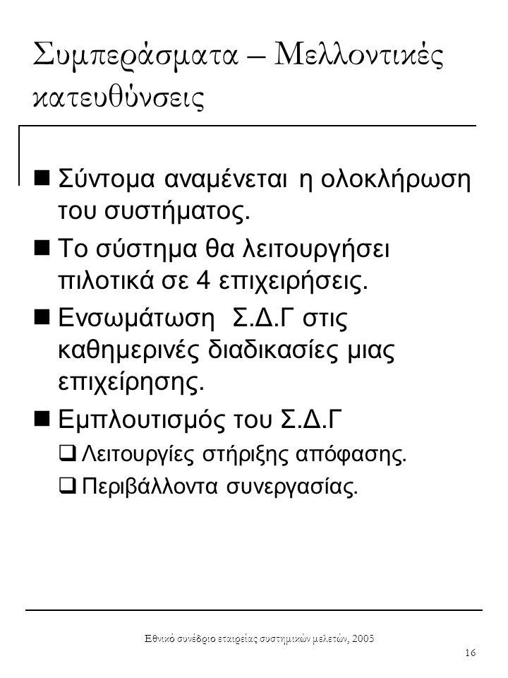 Εθνικό συνέδριο εταιρείας συστημικών μελετών, 2005 16 Συμπεράσματα – Μελλοντικές κατευθύνσεις  Σύντομα αναμένεται η ολοκλήρωση του συστήματος.  Το σ