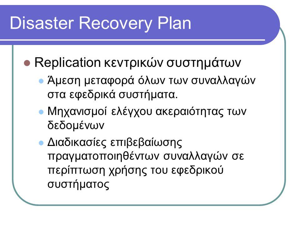Disaster Recovery Plan  Replication κεντρικών συστημάτων  Άμεση μεταφορά όλων των συναλλαγών στα εφεδρικά συστήματα.  Μηχανισμοί ελέγχου ακεραιότητ