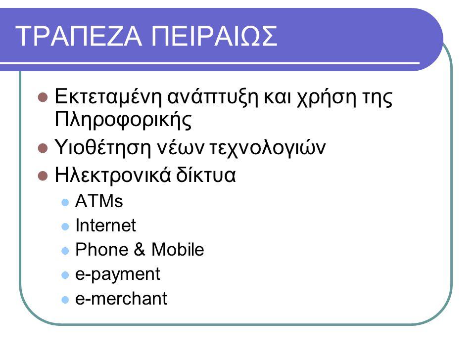 ΤΡΑΠΕΖΑ ΠΕΙΡΑΙΩΣ  Εκτεταμένη ανάπτυξη και χρήση της Πληροφορικής  Υιοθέτηση νέων τεχνολογιών  Ηλεκτρονικά δίκτυα  ATMs  Internet  Phone & Mobile